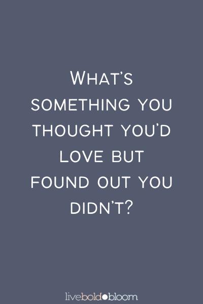 Qu'est-ce que vous pensiez aimer mais avez découvert que vous ne l'avez pas? Apprenez à connaître vos questions